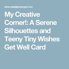 My Creative Corner!: A Serene Silhouettes and Teeny Tiny Wishes Get Well Card