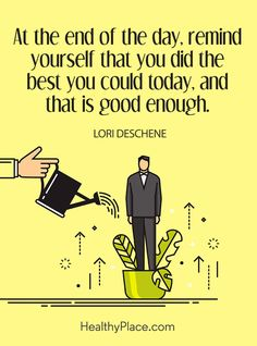 Quote on mental health: At the end of the day, remind yourself that you did the best you could today, and that is good enough – Lori Deschene. www.HealthyPlace.com