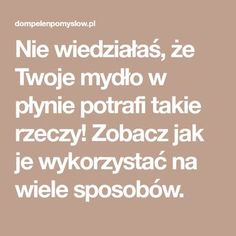 Nie wiedziałaś, że Twoje mydło w płynie potrafi takie rzeczy! Zobacz jak je wykorzystać na wiele sposobów. Diy Cleaners, Home Hacks, Tricks, Cleaning Hacks, Einstein, Budgeting, Organization, Health, Design Trends