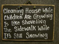 Cleaning house while children growing is like shoveling sidewalk while snowing sign mother gift - Backtocollage Cute Quotes, Great Quotes, Quotes To Live By, Funny Quotes, Inspirational Quotes, Quotable Quotes, Motivational, Awesome Quotes, Son Quotes