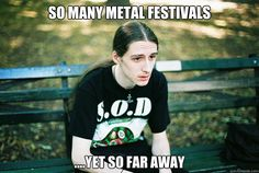 so many metal festivals yet so far away - First World Metal Problems