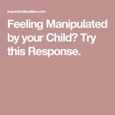 Feeling Manipulated by your Child? Try this Response.