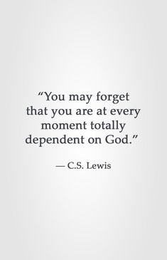 """You may forget that you are at every moment totally dependent on God. Lewis Now more than ever, I am fully aware of this every moment of every day. Scripture Quotes, Faith Quotes, Bible Verses, Me Quotes, People Quotes, Lyric Quotes, Quotes About God, Quotes To Live By, Cool Words"