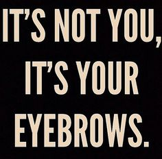 Its not you, its your eyebrows