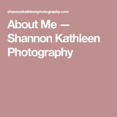 About Me — Shannon Kathleen Photography