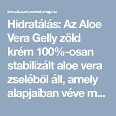 Hidratálás: Az Aloe Vera Gelly zöld krém 100%-osan stabilizált aloe vera zseléből áll, amely alapjaiban véve megegyezik az aloe vera növény belső anyagával.  A könnyen felszívódó, sűrű, átlátszó zselé hidratáló anyagokat tartalmaz, amelyek csodálatosa táplálják és nyugtatják a bőrt. Aloe Vera Gelly zöld krém - LUXUSKRÉMWEBSHOP KOZMETIKAI WEBÁRUHÁZ Aloe Vera