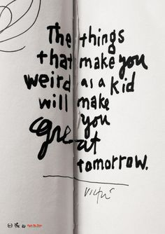 Things that make you weird as a kid will make you great tomorrow. -@James Barnes Barnes Barnes Barnes Victore