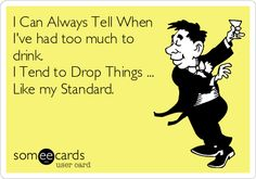 I Can Always Tell When I've had too much to drink. I Tend to Drop Things ... Like my Standard.