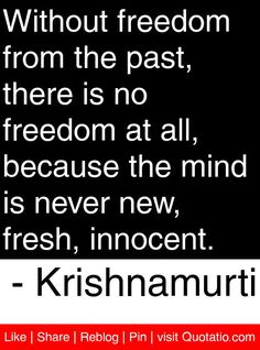 Without freedom from the past, there is no freedom at all, because the mind is never new, fresh, innocent. - Krishnamurti #quotes #quotations