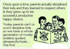 Once upon a time, parents actually disciplined their kids and they learned to respect others and they grew up to be successful, productive, happy citizens.  Today, parents can't or won't discipline their kids, so we have a whole generation of mostly entitled, spoiled, disrespectful brats.  The End