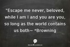 """""""Escape me never, beloved, while I am I and you are you, so long as the world contains us both~  *Browning"""