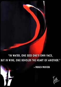 """IN WATER, ONE SEES ONE'S OWN FACE, BUT IN [wine], ONE BEHOLDS THE HEART OF ANOTHER."" French Proverb"