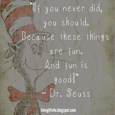 "Dr. Seuss Quotes - Day 10...try things because you never know how fun they will end up being!    Check livinglife4u.blogspot.com for all 10 days of the ""10 Days of Dr. Seuss Quotes""!"
