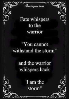 There's a warrior inside all of us. Don't let set backs or hard times get you down. Push forward and realize you are stronger than you think.