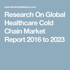 Research On Global Healthcare Cold Chain Market Report 2016 to 2023