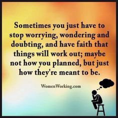 Sometimes you just have to stop worrying, wondering and doubting, and have faith that things will work out ; maybe not how you planned but how just they're meant to be