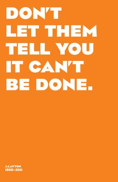 Don't let them tell you it can't be done.