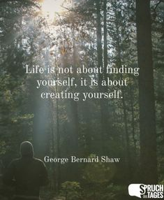 Life is not about finding yourself, it is about creating yourself.