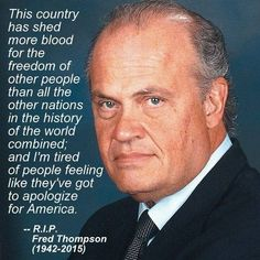 Amen for Fred Thompson's message. It is so true. I'm so tired of people making apologies for America and griping about how bad it is!Fred Thompson has passed away – due to a recurrence of lymphoma. Quotable Quotes, Wisdom Quotes, Life Quotes, Funny Quotes, Fred Thompson, Great Quotes, Inspirational Quotes, Motivational, Tired Of People