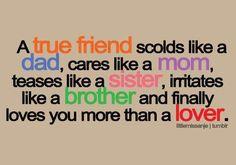 Un vero amico ti sgrida come un padre, ci tiene come una madre, ti stuzzica come una sorella, ti irrita come un fratello e infine ti ama più di un innamorato.