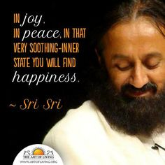 In JOY. IN PEACE IN THAT VERY SOOTHING - INNER STATE YOU WILL FIND HAPPINESS - SRI SRI
