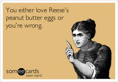 You either love Reese's peanut butter eggs or you're wrong. | Seasonal Ecard | someecards.com