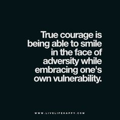 True courage is being able to smile in the face of adversity while embracing one's own vulnerability.