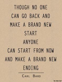 Though no one can go back & make a brand new start, anyone can start from now & make a brand new ending ~Carl Bard