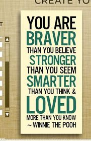 You are BRAVER than you believe, STRONGER than you seem, SMARTER than you think, and LOVED more than you know. WINNIE THE POOH