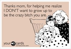 Thanks mom, for helping me realize I DON'T want to grow up to be the crazy bitch you are. | Family Ecard | someecards.com