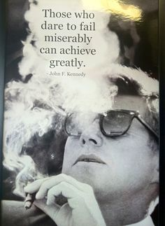 Those who dare to fail miserably can achieve greatly. -- John F. Kennedy