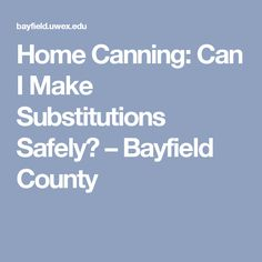 Home Canning: Can I Make Substitutions Safely? – Bayfield County