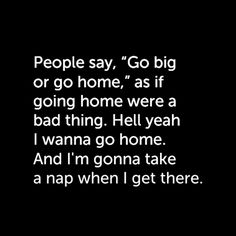 "People say, ""Go big or go home,"" as if going home were a bad thing. Heck yeah I wanna go home. And I'm gonna take a nap when I get there."