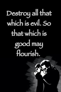 Destroy all that which is evil. So that which is good may flourish.