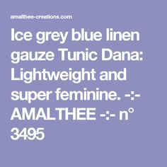 Ice grey blue linen gauze Tunic Dana: Lightweight and super feminine. -:- AMALTHEE -:- n° 3495