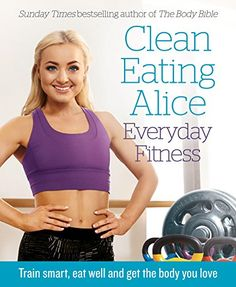 Clean Eating Alice Everyday Fitness: Train smart, eat well and get the body you love: Amazon.co.uk: Alice Liveing: 9780008238001: Books