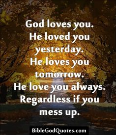 God loves you. He loved you yesterday. He loves you tomorrow. He love you always. Regardless if you mess up.