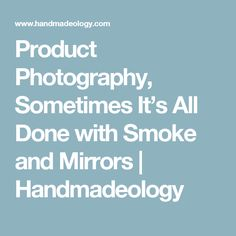Product Photography, Sometimes It's All Done with Smoke and Mirrors | Handmadeology
