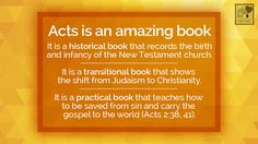It is a historical book that records the birth and infancy of the New Testament church. It is a transitional book that shows the shift from Judaism to Christianity. It is a practical book that teaches how to be saved from sin and carry the gospel to the world (Acts 2:38, 41).