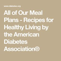 All of Our Meal Plans - Recipes for Healthy Living by the American Diabetes Association®