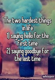 The two hardest things in life 1) saying hello for the first time 2) saying goodbye for the last time