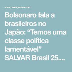 """Bolsonaro fala a brasileiros no Japão: """"Temos uma classe política lamentável"""" SALVAR Brasil  25.02.18 15:00  Continue lendo sua newsletter    Em um frio de5ºC, uma centena de brasileiros compareceu na manhã deste domingo a uma estação de trem ao sul de Tóquio, noJapão, para acompanhar o desembarque de JairBolsonaro, que faz umtourpela Ásia, registra a Folha.  """"A cidade foi escolhida porque tem a maior concentração de brasileiros em terras japonesas —são9.165 (…).  Ao se aproximar…"""