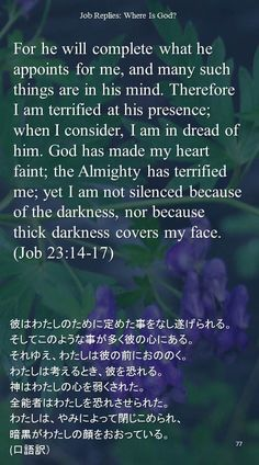 For he will complete what he appoints for me, and many such things are in his mind. Therefore I am terrified at his presence; when I consider, I am in dread of him. God has made my heart faint; the Almighty has terrified me; yet I am not silenced because of the darkness, nor because thick darkness covers my face.(Job 23:14-17)彼はわたしのために定めた事をなし遂げられる。 そしてこのような事が多く彼の心にある。 それゆえ、わたしは彼の前におののく。 わたしは考えるとき、彼を恐れる。 神はわたしの心を弱くされた。 全能者はわたしを恐れさせられた。 わたしは、やみによって閉じこめられ、 暗黒がわたしの顔をおおっている。 (口語訳)
