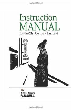 Instruction Manual for the 21st Century Samurai by Alexei Maxim Russell. Available on Amazon-->http://amzn.to/1LjqNkV