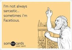 I'm not always sarcastic... sometimes I'm facetious.