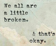 Some of us are a little more broken than we would like to think.  It is okay to know that everyone has broken parts of themselves.  It is just not okay when you loose broken pieces that you needed to rebuild your life. KS