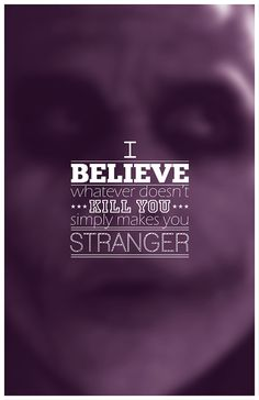 """""""I believe whatever doesn't kill you simply makes you...stranger"""". -The Joker   In the Dark Knight"""