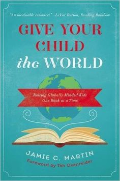 #ad Give Your Child the World: Raising Globally Minded Kids One Book at a Time: Jamie C. Martin