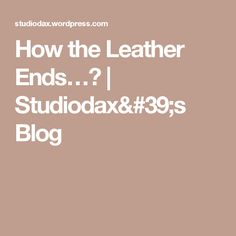 How the Leather Ends…? | Studiodax's Blog