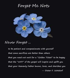 Forget Me Nots - 5 things to remember a talk by Dieter F. Uchtdorf talk in the LDS Relief Society conference, Sept 2011 Lds Quotes, Great Quotes, Dieter F Uchtdorf, Church Quotes, Spiritual Thoughts, Flower Quotes, Forget Me Not, Inspirational Thoughts, Uplifting Thoughts